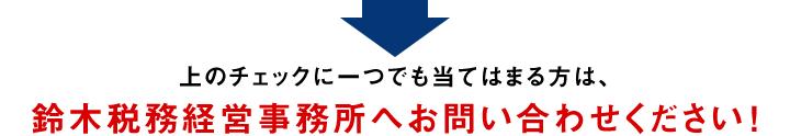 上のチェックに一つでも当てはまる方は、鈴木税務経営事務所へお問い合わせください!