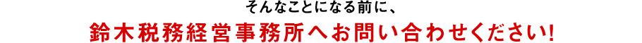 そんなことになる前に、鈴木税務経営事務所へお問い合わせください!
